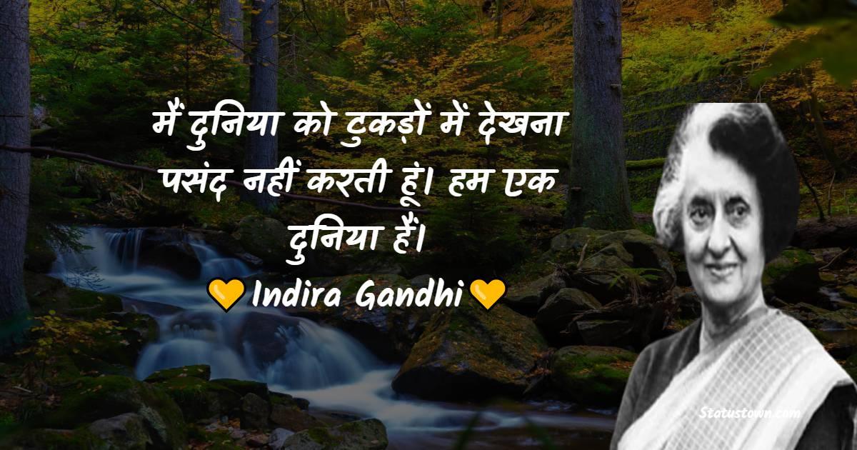 Indira Gandhi Quotes - मैं दुनिया को टुकड़ों में देखना पसंद नहीं करती हूं। हम एक दुनिया हैं।