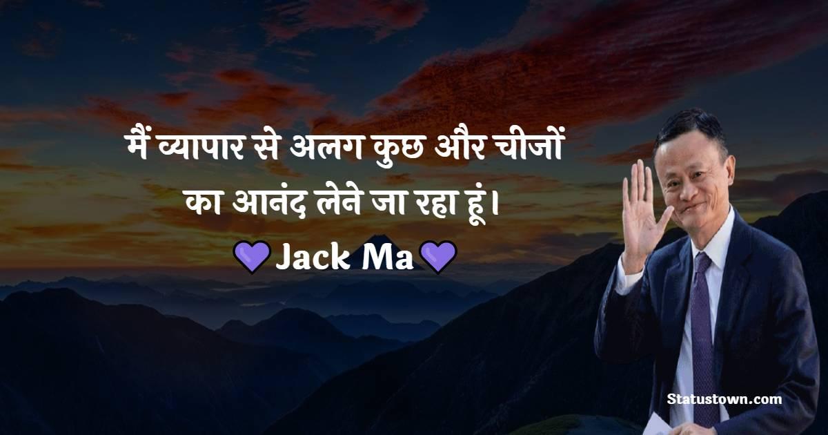 Jack Ma Quotes - मैं व्यापार से अलग कुछ और चीजों का आनंद लेने जा रहा हूं।