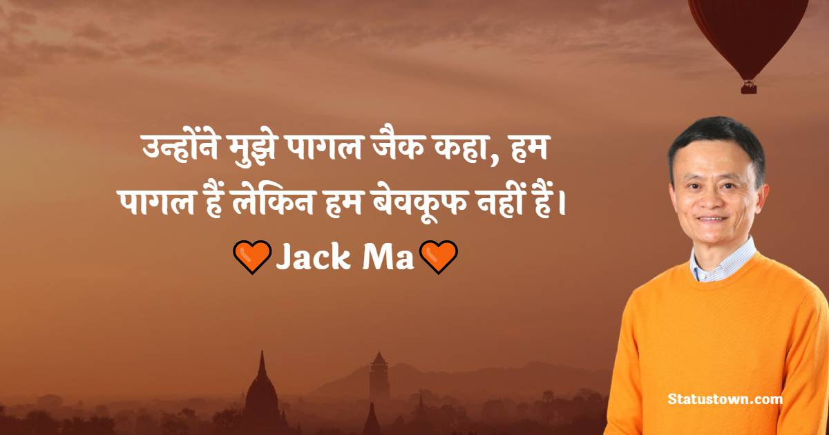 Jack Ma Quotes -  उन्होंने मुझे पागल जैक कहा, हम पागल हैं लेकिन हम बेवकूफ नहीं हैं।