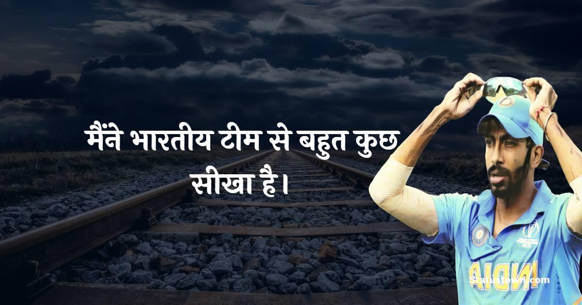 Jasprit Bumrah Quotes - मैंने भारतीय टीम से बहुत कुछ सीखा है।