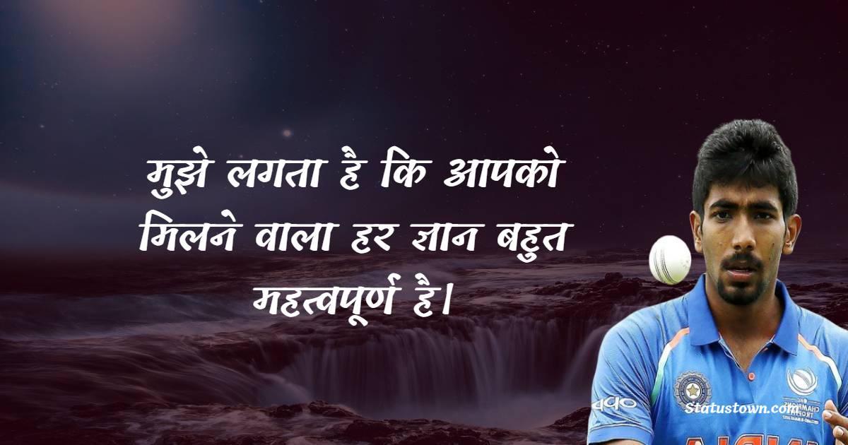 मुझे लगता है कि आपको मिलने वाला हर ज्ञान बहुत महत्वपूर्ण है। - Jasprit Bumrah Quotes