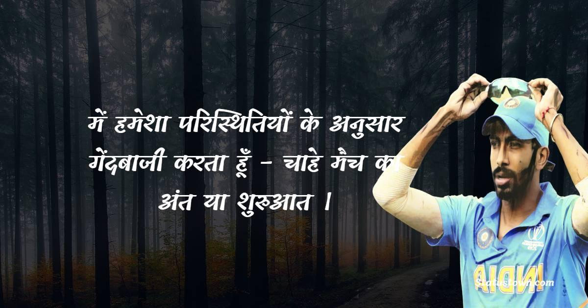 में हमेशा परिस्थितियों के अनुसार गेंदबाजी करता हूँ - चाहे मैच का अंत या शुरुआत । - Jasprit Bumrah Quotes