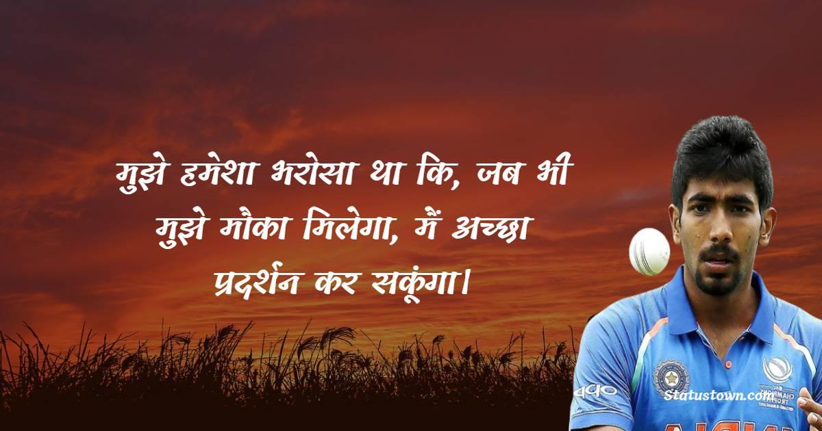 मुझे हमेशा भरोसा था कि, जब भी मुझे मौका मिलेगा, मैं अच्छा प्रदर्शन कर सकूंगा। - Jasprit Bumrah Quotes