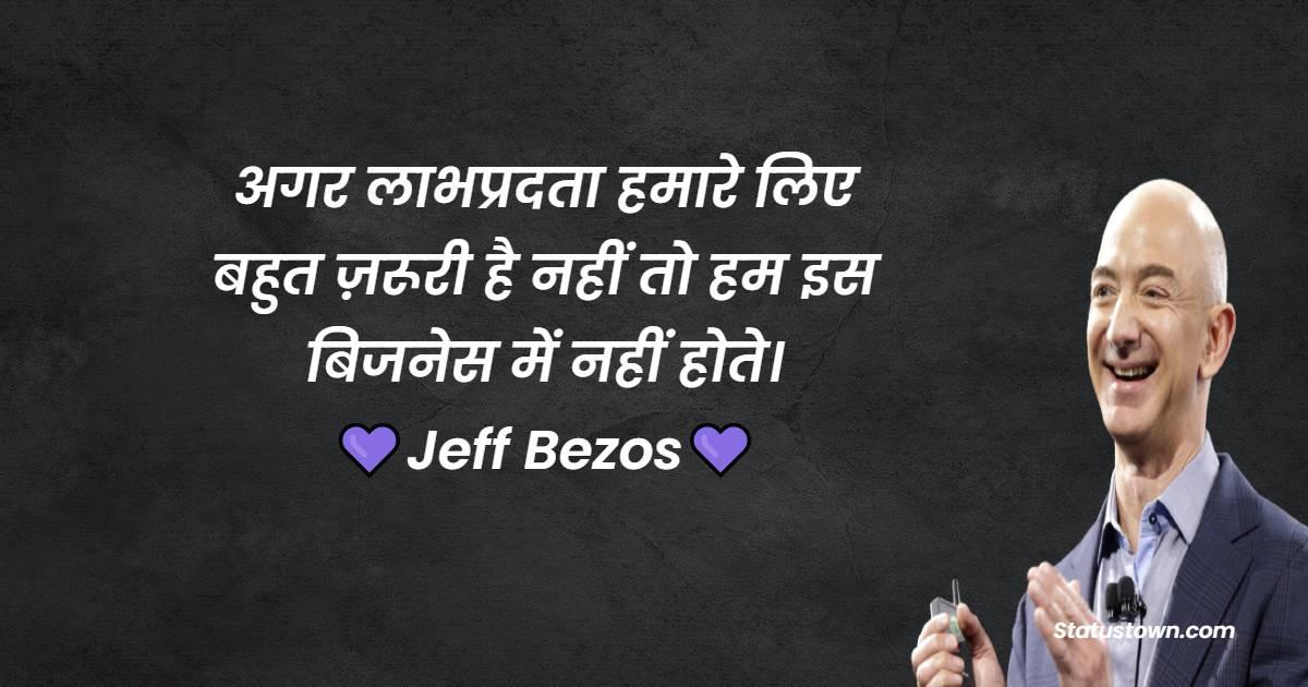 Jeff Bezos Quotes -  अगर लाभप्रदता हमारे लिए बहुत ज़रूरी है नहीं तो हम इस बिजनेस में नहीं होते।