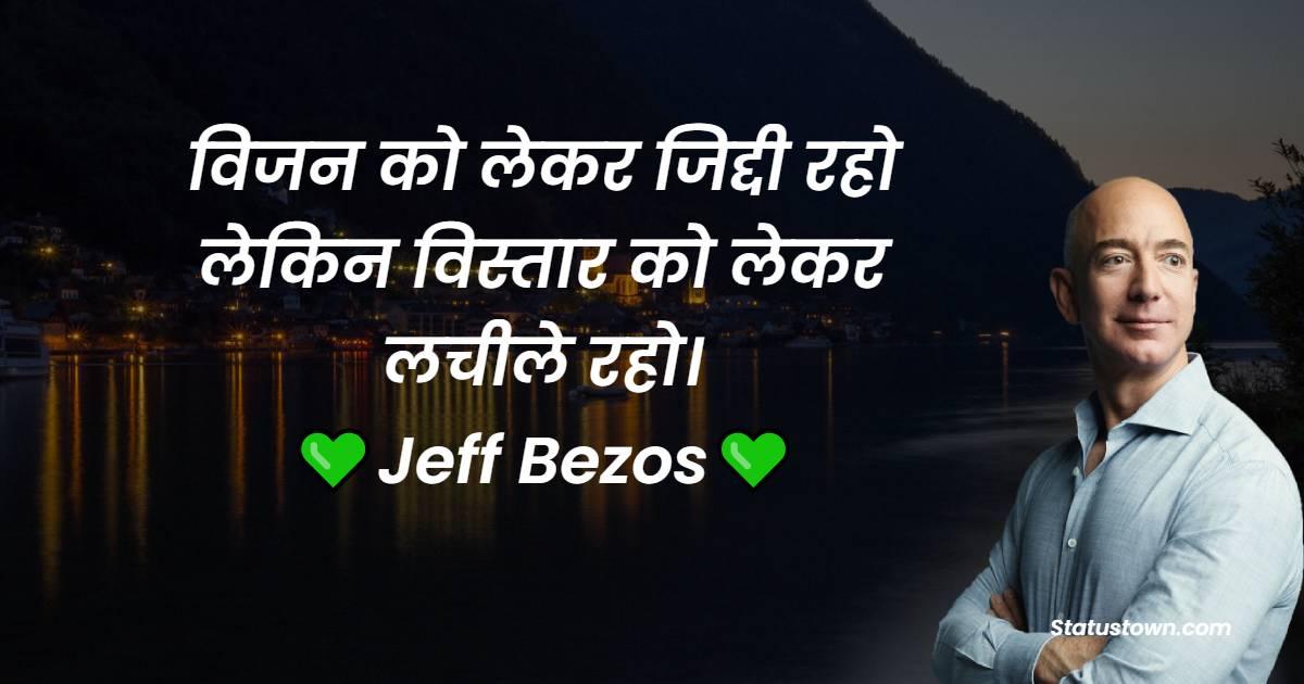 Jeff Bezos Quotes - विजन को लेकर जिद्दी रहो लेकिन विस्तार को लेकर लचीले रहो।