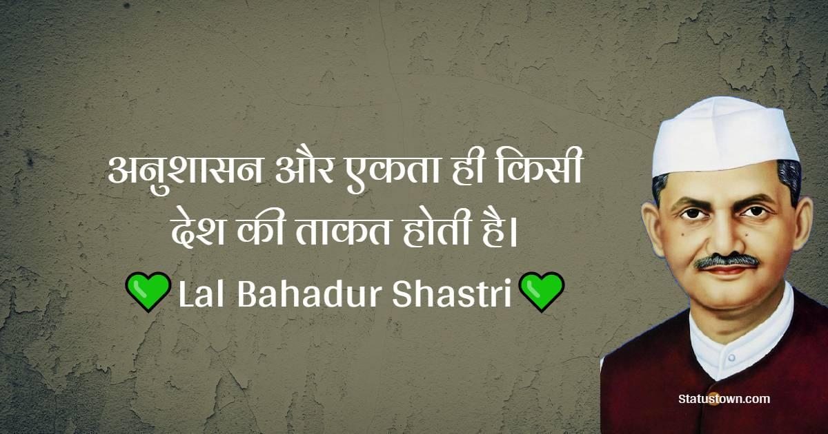 Lal Bahadur Shastri Quotes - अनुशासन और एकता ही किसी देश की ताकत होती है।