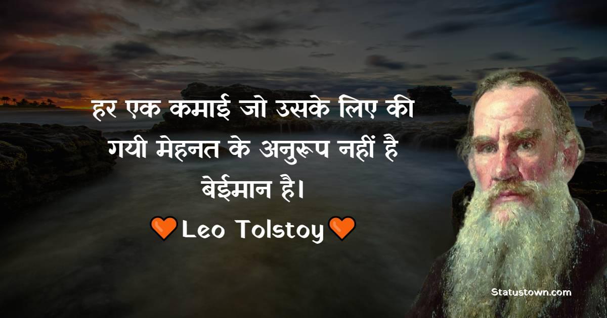 Leo Tolstoy Quotes - हर एक कमाई जो उसके लिए की गयी मेहनत के अनुरूप नहीं है; बेईमान है।