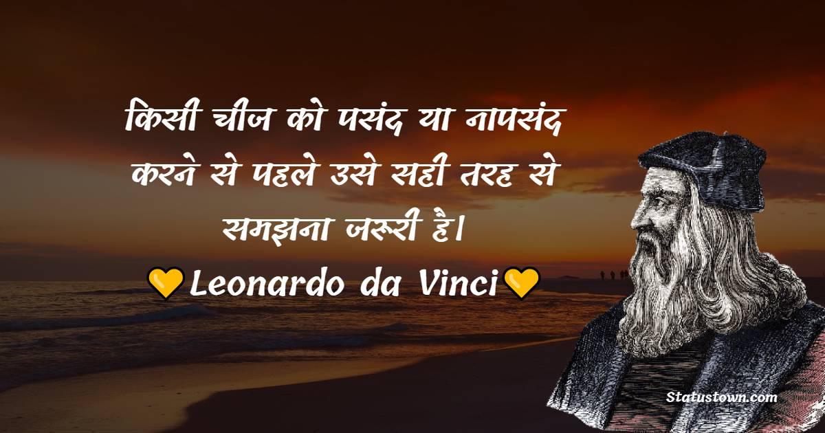 Leonardo da Vinci Quotes - किसी चीज को पसंद या नापसंद करने से पहले उसे सही तरह से समझना जरूरी है।