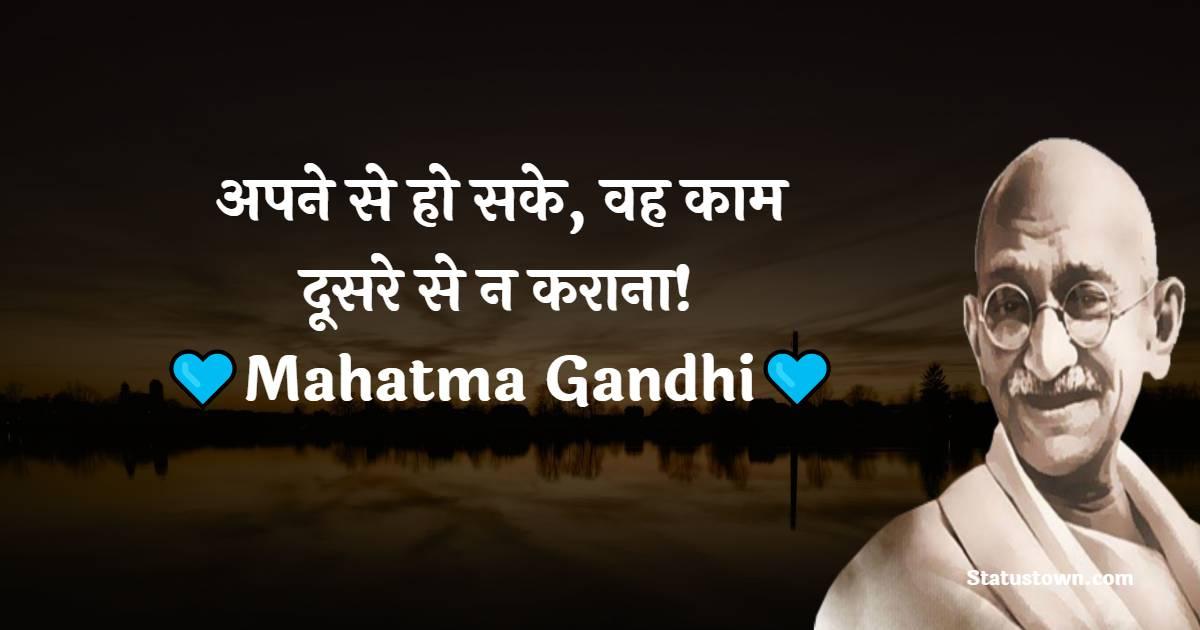 Mahatma Gandhi  Quotes -  अपने से हो सके, वह काम दूसरे से न कराना!