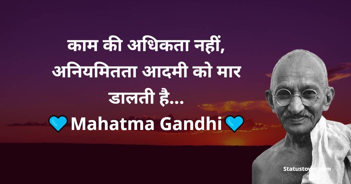 Mahatma Gandhi  Quotes -  काम की अधिकता नहीं, अनियमितता आदमी को मार डालती है...