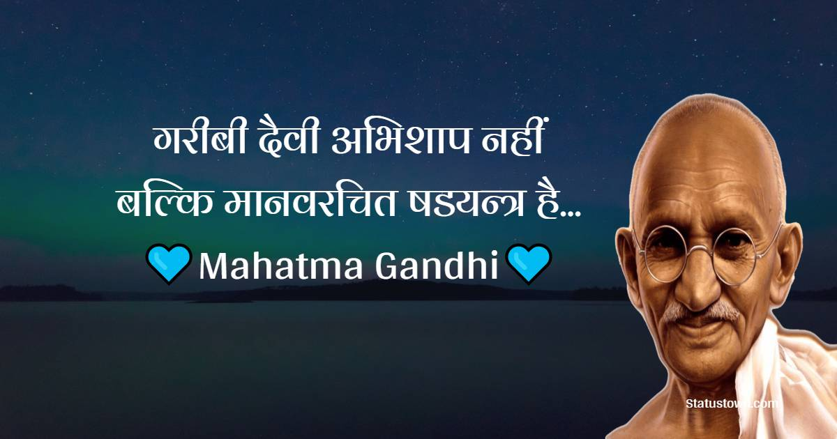 Mahatma Gandhi  Quotes -  गरीबी दैवी अभिशाप नहीं बल्कि मानवरचित षडयन्त्र है...
