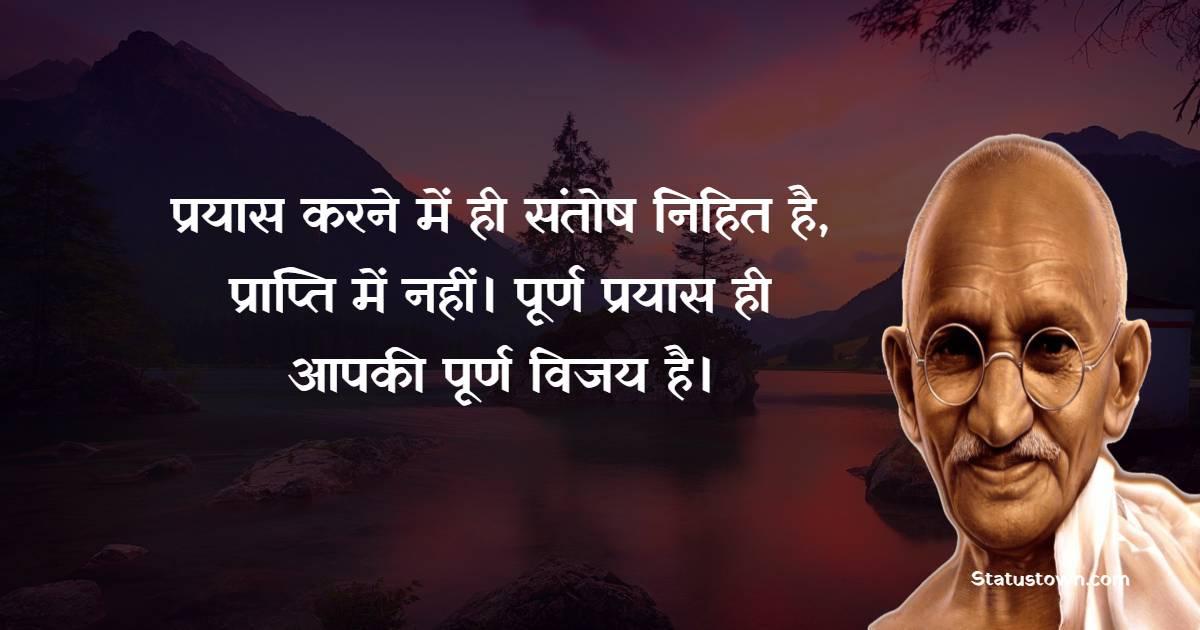 Mahatma Gandhi  Quotes - प्रयास करने में ही संतोष निहित है, प्राप्ति में नहीं। पूर्ण प्रयास ही आपकी पूर्ण विजय है।