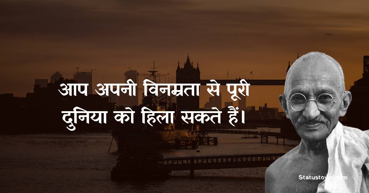 Mahatma Gandhi  Quotes - आप अपनी विनम्रता से पूरी दुनिया को हिला सकते हैं।