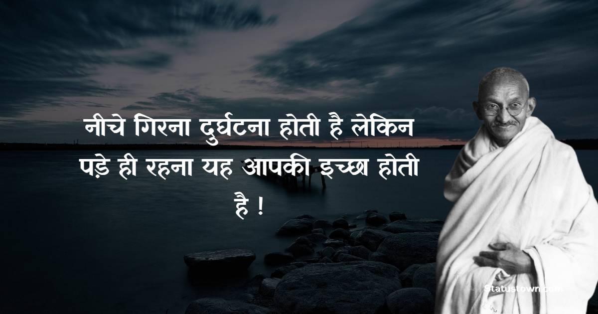 Mahatma Gandhi  Quotes - नीचे गिरना दुर्घटना होती है लेकिन पड़े ही रहना यह आपकी इच्छा होती है !
