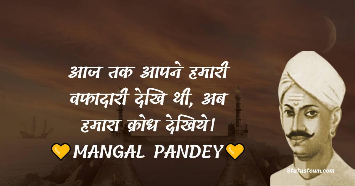 Mangal Pandey Quotes - आज तक आपने हमारी वफादारी देखि थी, अब हमारा क्रोध देखिये।
