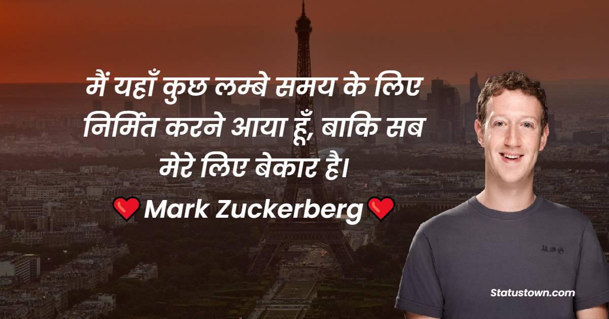 Mark Zuckerberg Quotes - . मैं यहाँ कुछ लम्बे समय के लिए निर्मित करने आया हूँ, बाकि सब मेरे लिए बेकार है।