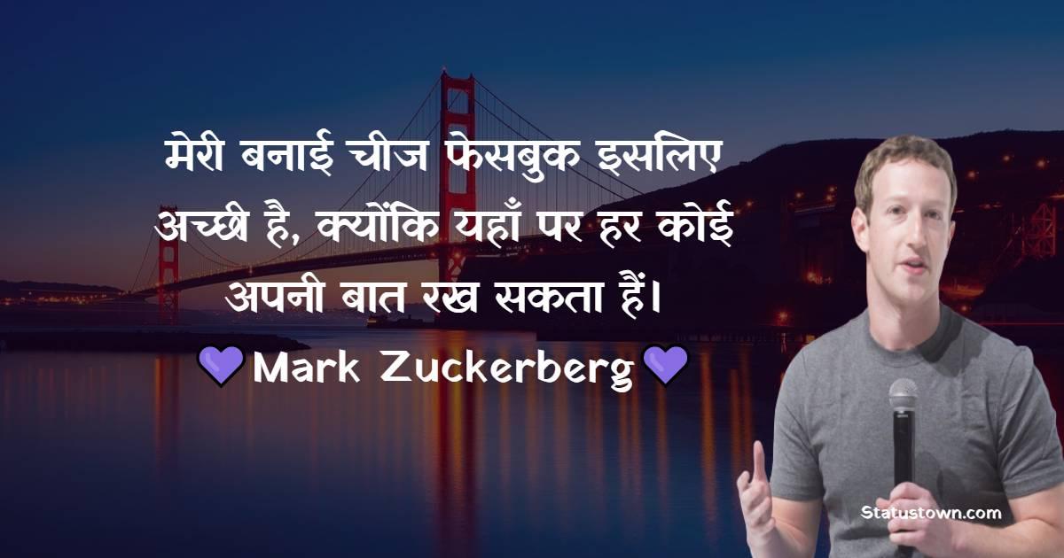 Mark Zuckerberg Quotes -  मेरी बनाई चीज फेसबुक इसलिए अच्छी है, क्योंकि यहाँ पर हर कोई अपनी बात रख सकता हैं।