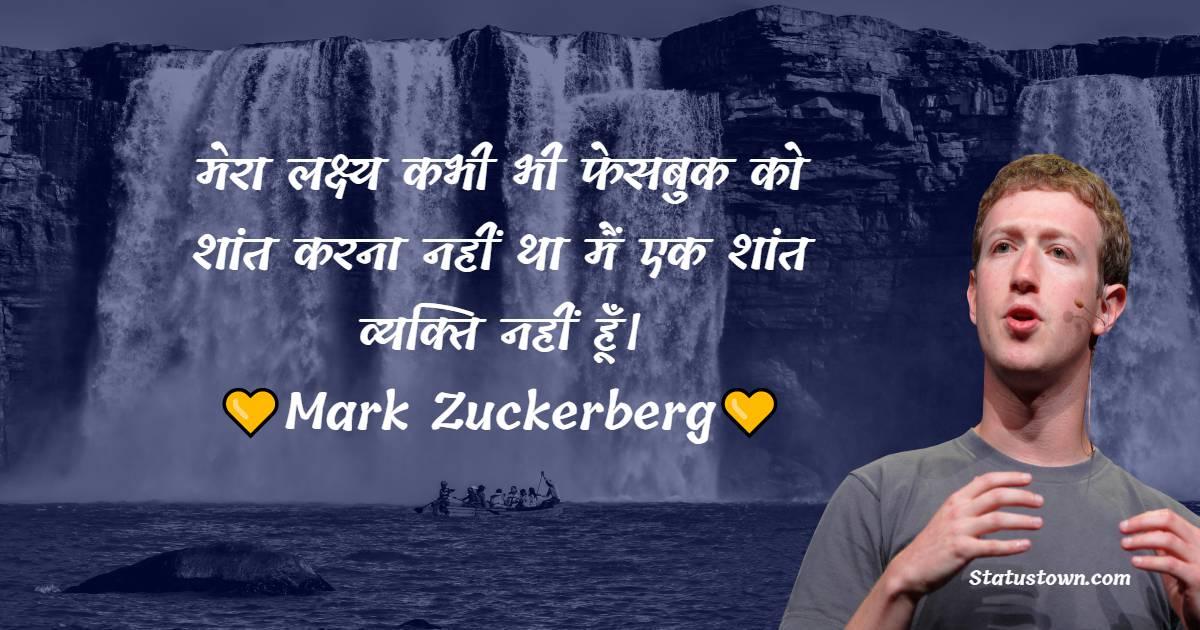Mark Zuckerberg Quotes - मेरा लक्ष्य कभी भी फेसबुक को शांत करना नहीं था मैं एक शांत व्यक्ति नहीं हूँ।