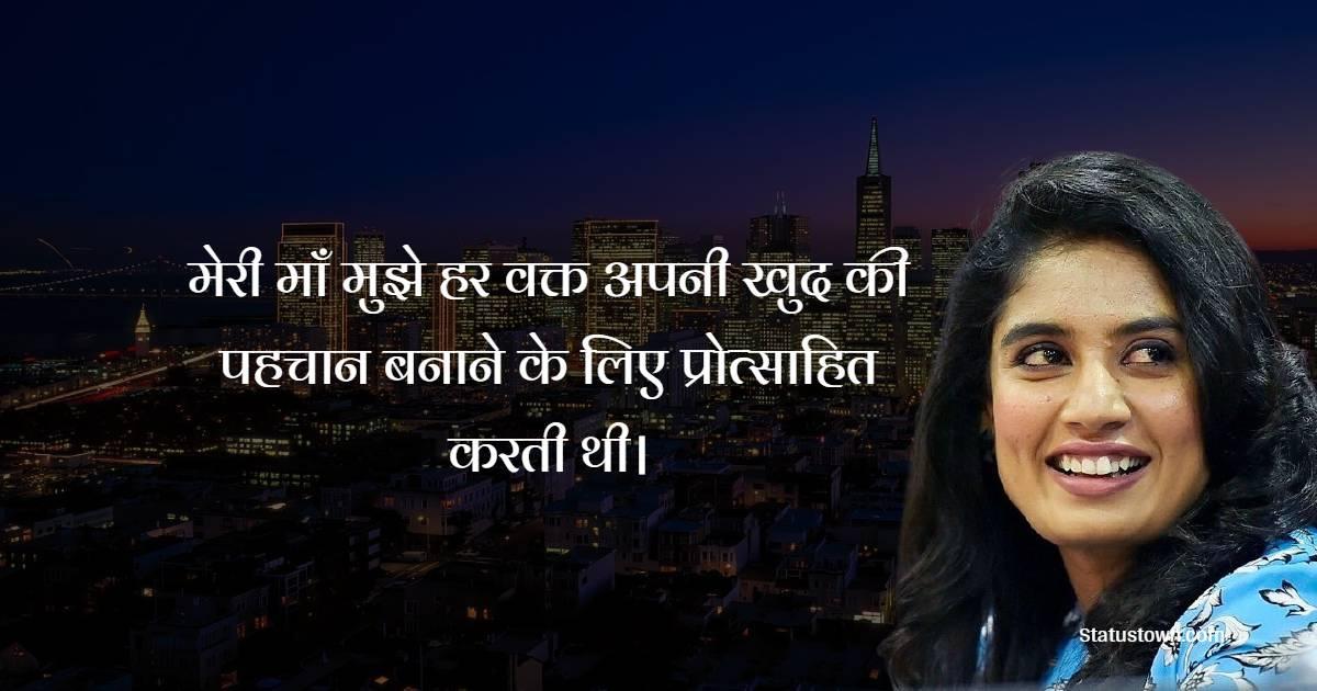 Mithali Raj Quotes - मेरी माँ मुझे हर वक्त अपनी खुद की पहचान बनाने के लिए प्रोत्साहित करती थी।