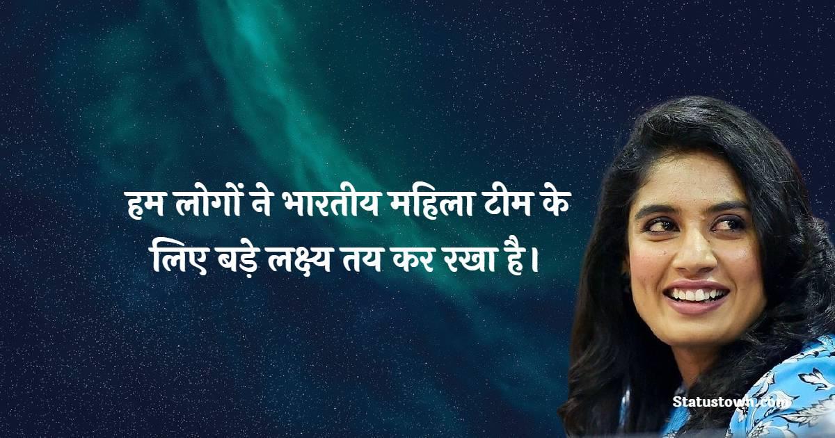 Mithali Raj Quotes - हम लोगों ने भारतीय महिला टीम के लिए बड़े लक्ष्य तय कर रखा है।