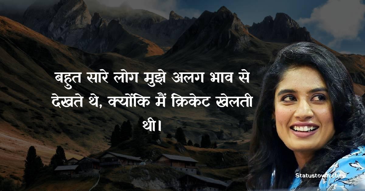 Mithali Raj Quotes - बहुत सारे लोग मुझे अलग भाव से देखते थे, क्योंकि मैं क्रिकेट खेलती थी।