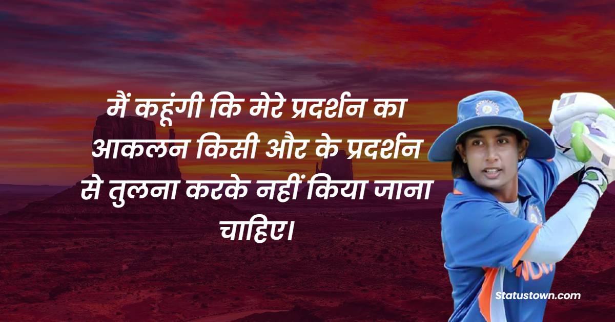 Mithali Raj Quotes - मैं कहूंगी कि मेरे प्रदर्शन का आकलन किसी और के प्रदर्शन से तुलना करके नहीं किया जाना चाहिए।