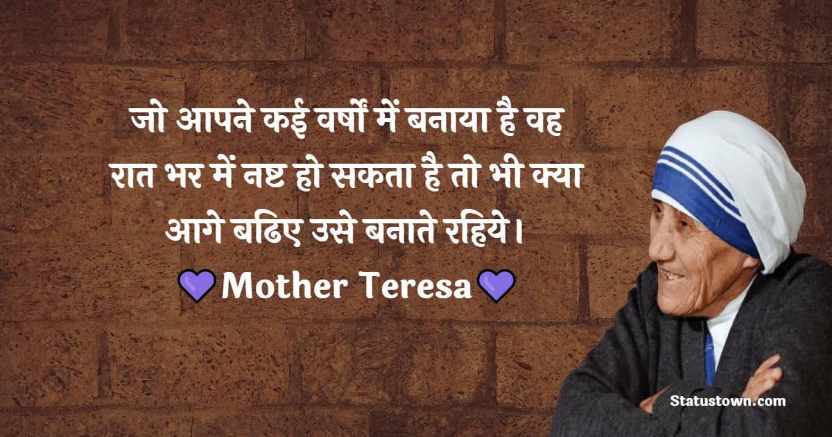 Mother Teresa Quotes -  जो आपने कई वर्षों में बनाया है वह रात भर में नष्ट हो सकता है तो भी क्या आगे बढिए उसे बनाते रहिये।