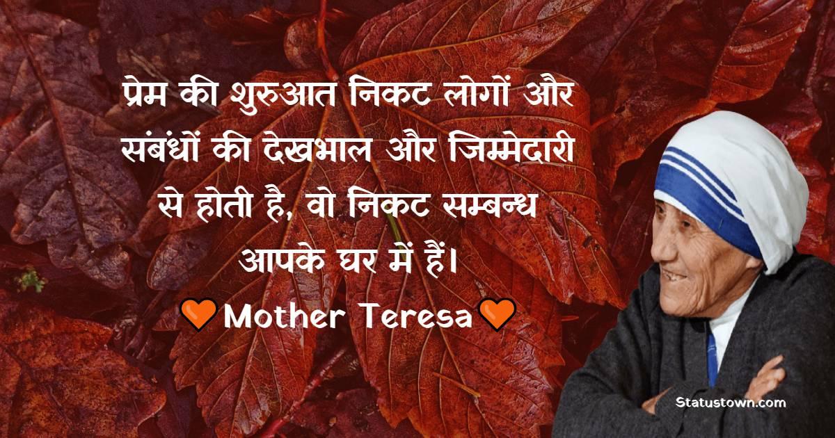 Mother Teresa Quotes - प्रेम की शुरुआत निकट लोगों और संबंधों की देखभाल और जिम्मेदारी से होती है, वो निकट सम्बन्ध आपके घर में हैं।