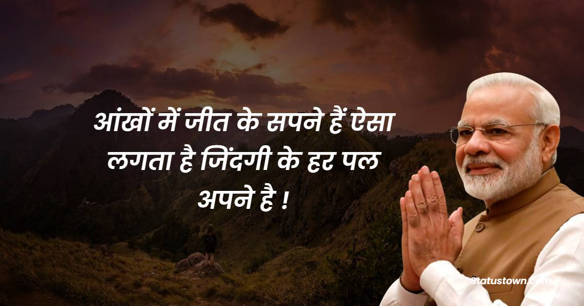 Narendra Modi Quotes - आंखों में जीत के सपने हैं ऐसा लगता है जिंदगी के हर पल अपने है !