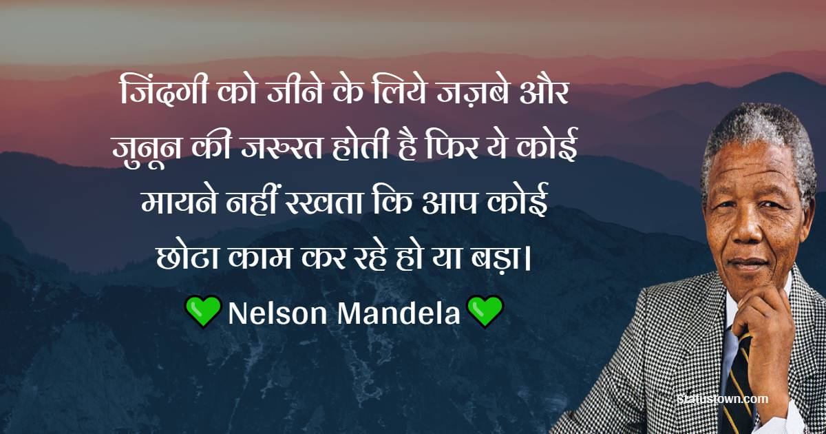 Nelson Mandela Quotes - जिंदगी को जीने के लिये जज़बे और जुनून की जरुरत होती है फिर ये कोई मायने नहीं रखता कि आप कोई छोटा काम कर रहे हो या बड़ा।