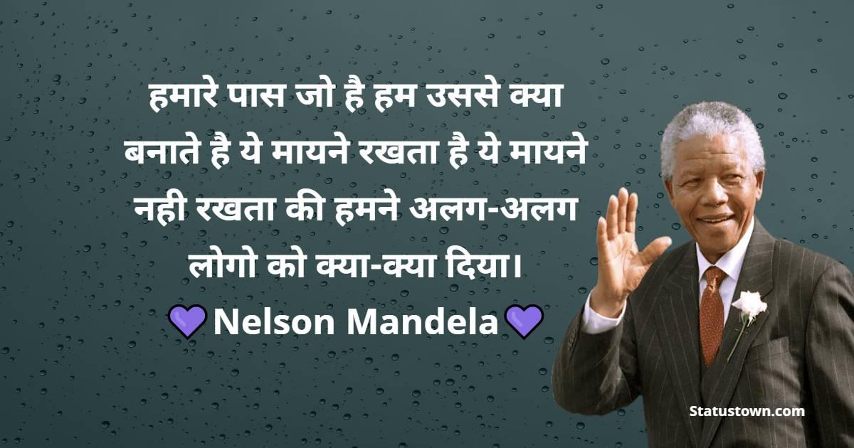 """Nelson Mandela Quotes - """"हमारे पास जो है हम उससे क्या बनाते है ये मायने रखता है ये मायने नही रखता की हमने अलग-अलग लोगो को क्या-क्या दिया।"""