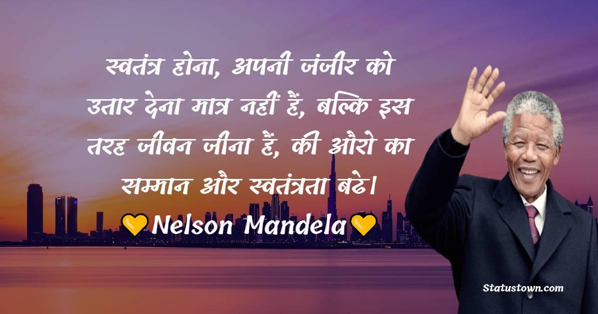 Nelson Mandela Quotes - स्वतंत्र होना, अपनी जंजीर को उतार देना मात्र नहीं हैं, बल्कि इस तरह जीवन जीना हैं, की औरो का सम्मान और स्वतंत्रता बढे।