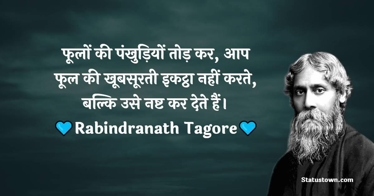 Rabindranath Tagore Quotes -  फूलों की पंखुड़ियों तोड़ कर, आप फूल की खूबसूरती इकट्ठा नहीं करते, बल्कि उसे नष्ट कर देते हैं।