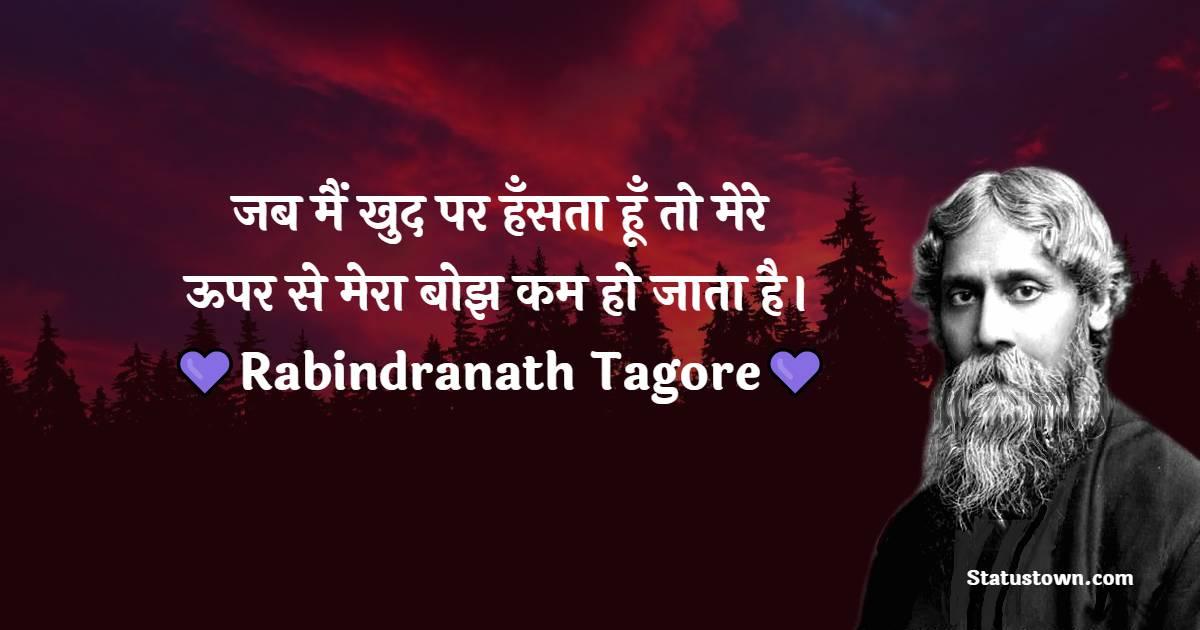 Rabindranath Tagore Quotes -  जब मैं खुद पर हँसता हूँ तो मेरे ऊपर से मेरा बोझ कम हो जाता है।
