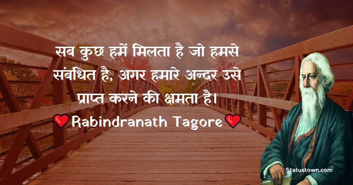 Rabindranath Tagore Quotes -   सब कुछ हमें मिलता है जो हमसे संबंधित है, अगर हमारे अन्दर उसे प्राप्त करने की क्षमता है।