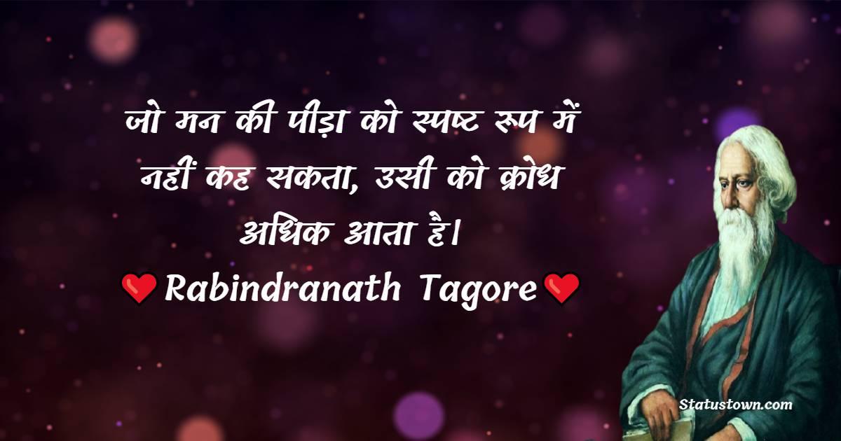 Rabindranath Tagore Quotes - जो मन की पीड़ा को स्पष्ट रूप में नहीं कह सकता, उसी को क्रोध अधिक आता है।