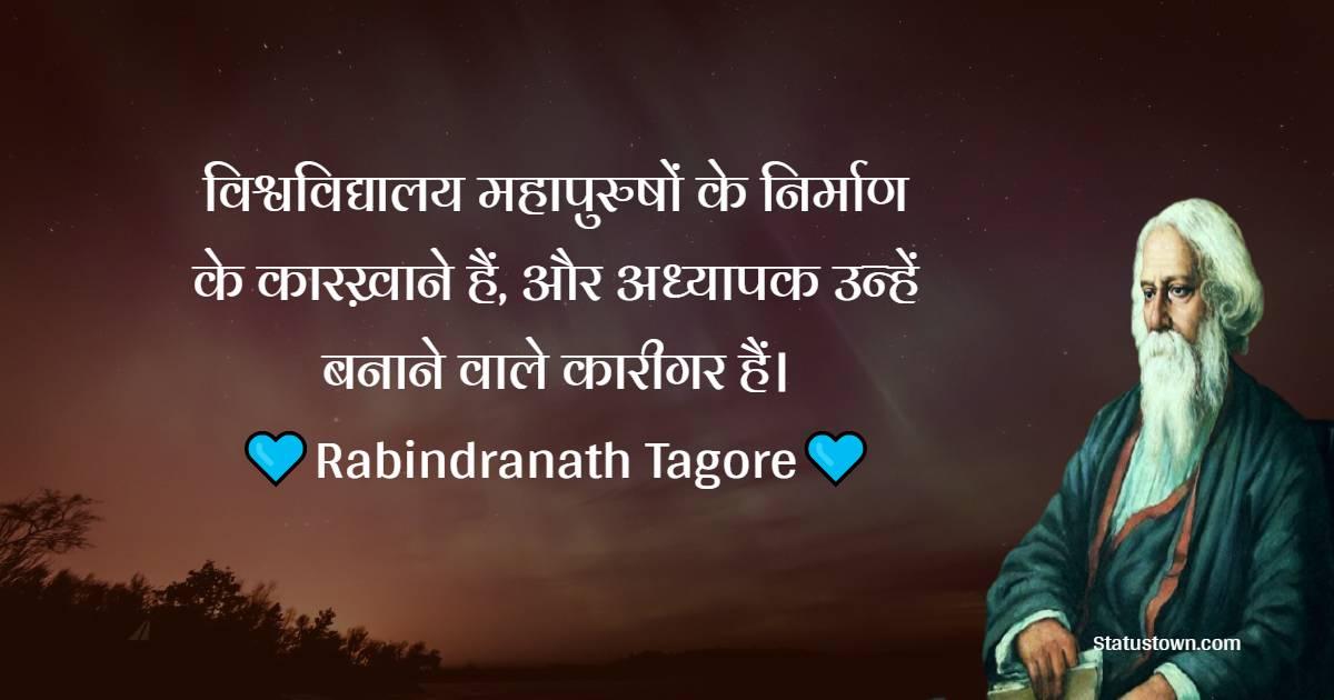 Rabindranath Tagore Quotes -  विश्वविद्यालय महापुरुषों के निर्माण के कारख़ाने हैं, और अध्यापक उन्हें बनाने वाले कारीगर हैं।