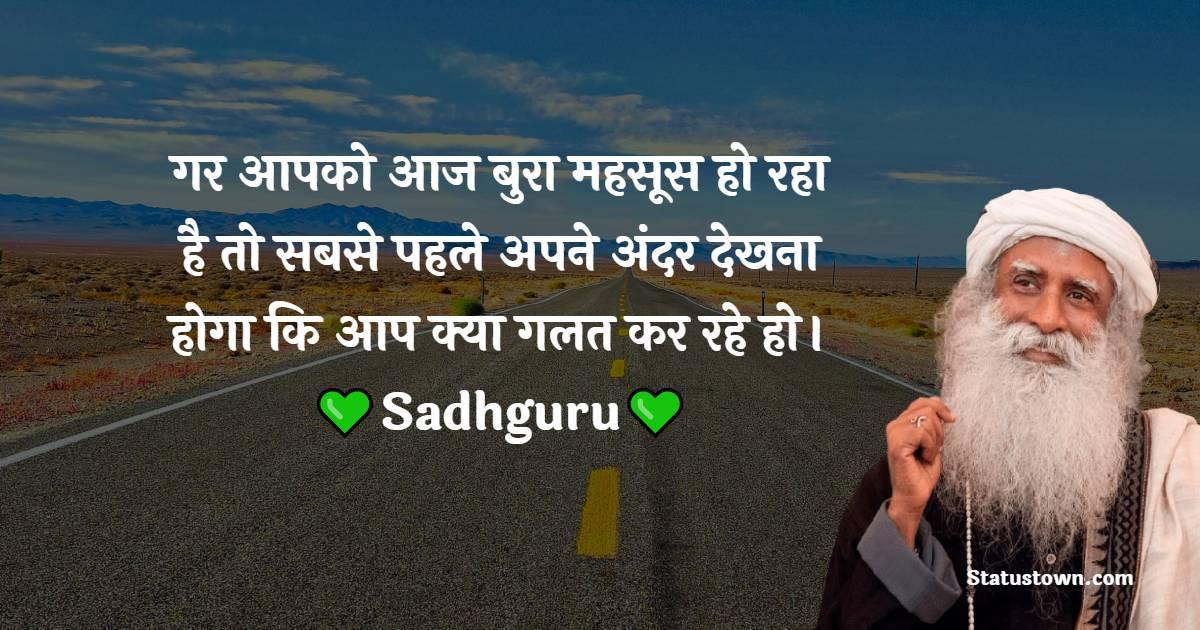 Sadhguru Quotes - गर आपको आज बुरा महसूस हो रहा है तो सबसे पहले अपने अंदर देखना होगा कि आप क्या गलत कर रहे हो।