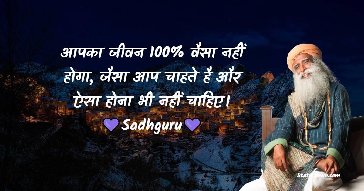 Sadhguru Quotes - आपका जीवन 100% वैसा नहीं होगा, जैसा आप चाहते है और ऐसा होना भी नहीं चाहिए।