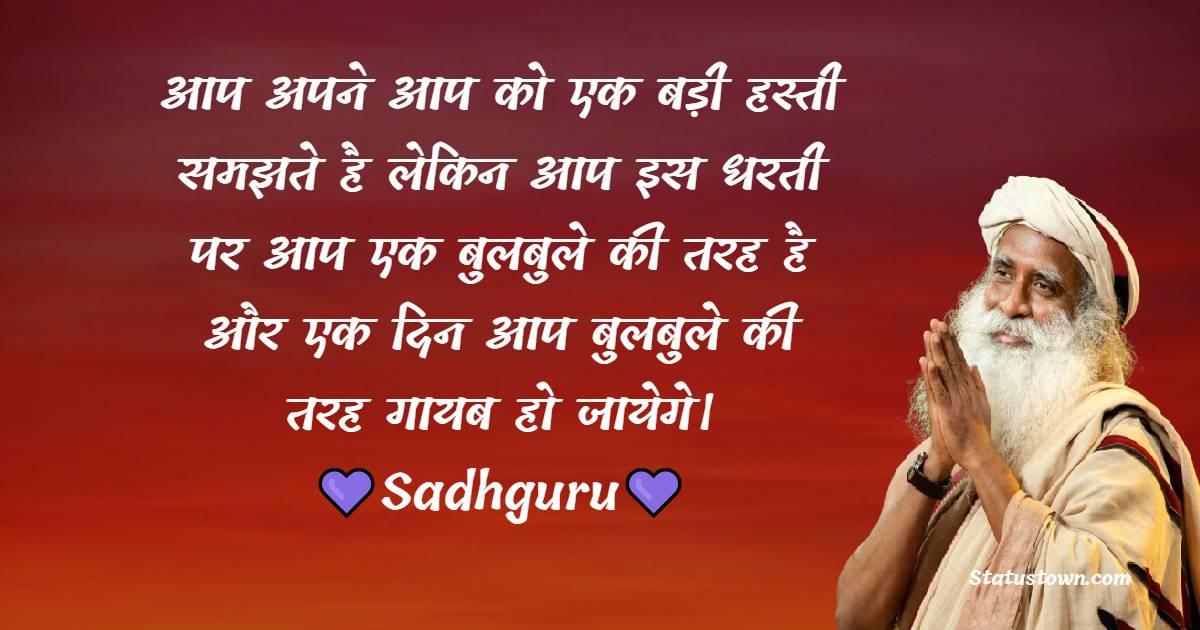 Sadhguru Quotes - आप अपने आप को एक बड़ी हस्ती समझते है लेकिन आप इस धरती पर आप एक बुलबुले की तरह है और एक दिन आप बुलबुले की तरह गायब हो जायेगे।