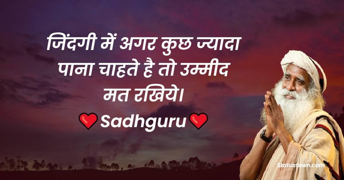 Sadhguru Quotes - जिंदगी में अगर कुछ ज्यादा पाना चाहते है तो उम्मीद मत रखिये।