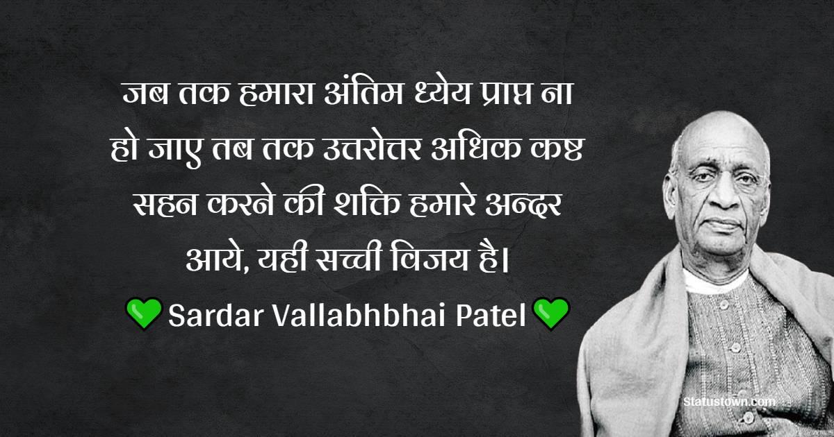 Sardar Vallabhbhai Patel Quotes - जब तक हमारा अंतिम ध्येय प्राप्त ना हो जाए तब तक उत्तरोत्तर अधिक कष्ट सहन करने की शक्ति हमारे अन्दर आये, यही सच्ची विजय है।