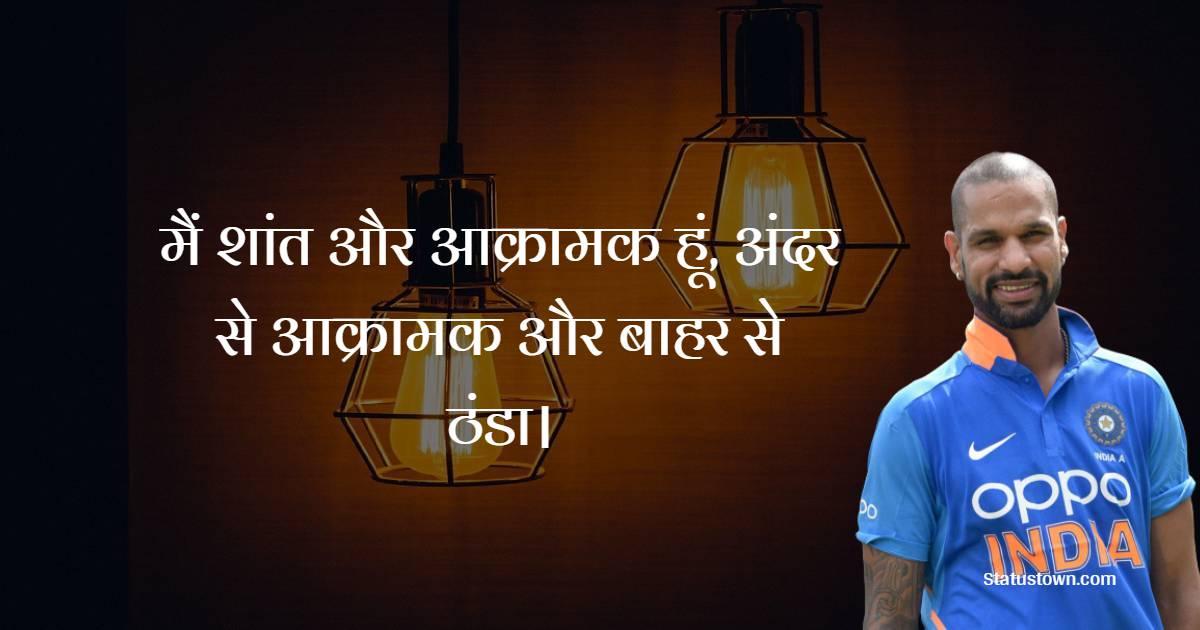 Shikhar Dhawan Quotes - मैं शांत और आक्रामक हूं, अंदर से आक्रामक और बाहर से ठंडा।