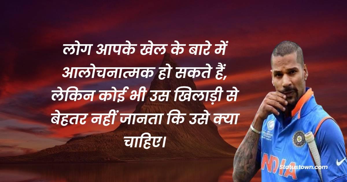 Shikhar Dhawan Quotes - लोग आपके खेल के बारे में आलोचनात्मक हो सकते हैं, लेकिन कोई भी उस खिलाड़ी से बेहतर नहीं जानता कि उसे क्या चाहिए।