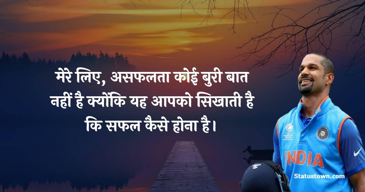 Shikhar Dhawan Quotes - मेरे लिए, असफलता कोई बुरी बात नहीं है क्योंकि यह आपको सिखाती है कि सफल कैसे होना है।