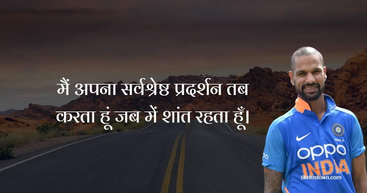 Shikhar Dhawan Quotes - मैं अपना सर्वश्रेष्ठ प्रदर्शन तब करता हूं जब में शांत रहता हूँ।