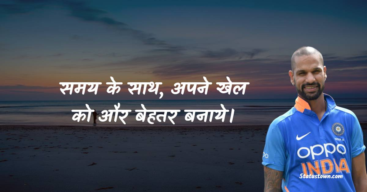 Shikhar Dhawan Quotes - समय के साथ, अपने खेल को और बेहतर बनाये।