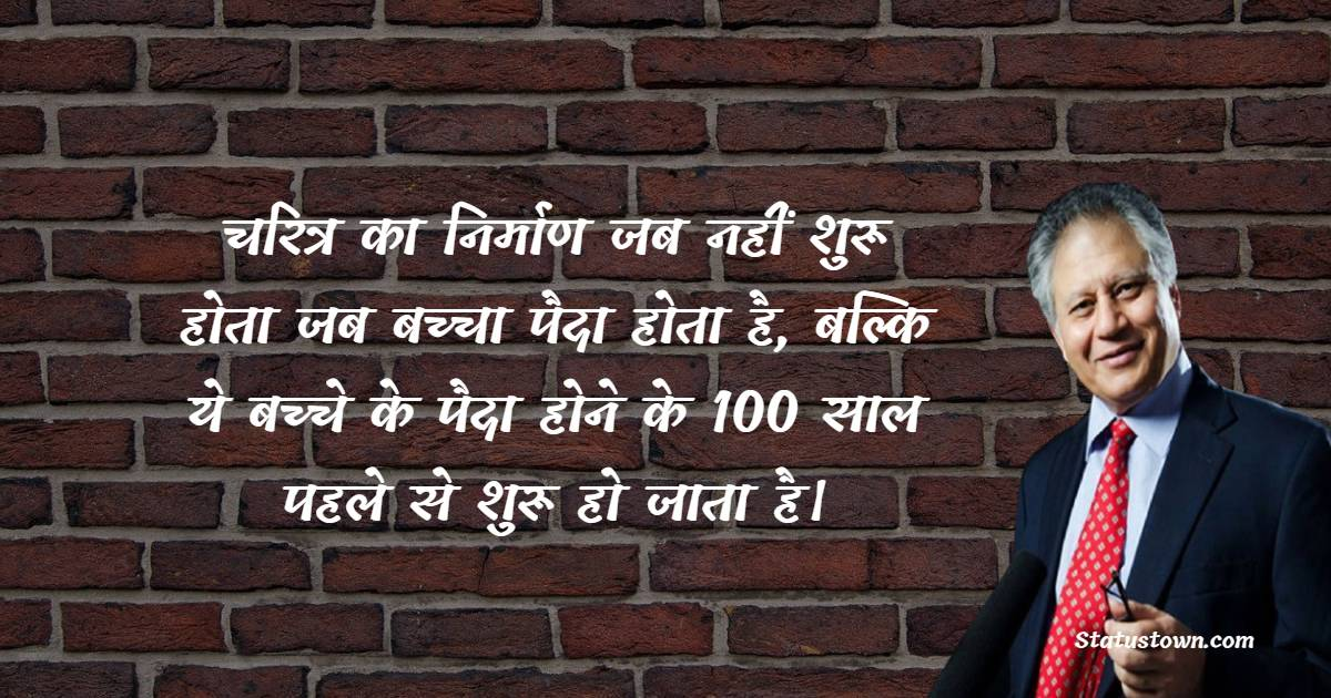 Shiv Khera Quotes - चरित्र का निर्माण जब नहीं शुरू होता जब बच्चा पैदा होता है, बल्कि ये बच्चे के पैदा होने के 100 साल पहले से शुरू हो जाता है।