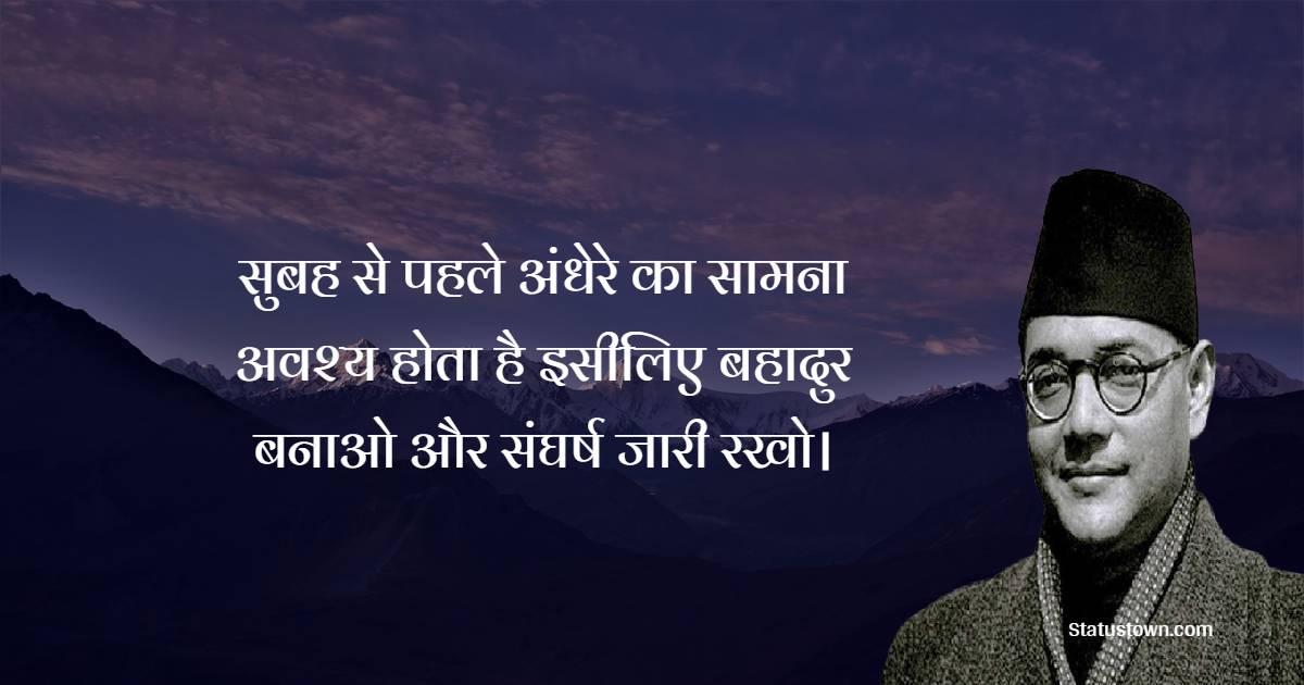 Subhas Chandra Bose Quotes - सुबह से पहले अंधेरे का सामना अवश्य होता है इसीलिए बहादुर बनाओ और संघर्ष जारी रखो।