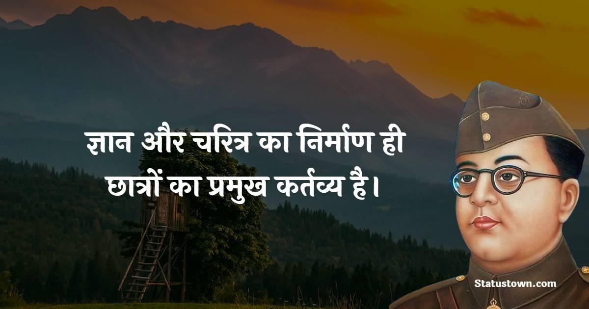 Subhas Chandra Bose Quotes - ज्ञान और चरित्र का निर्माण ही छात्रों का प्रमुख कर्तव्य है।